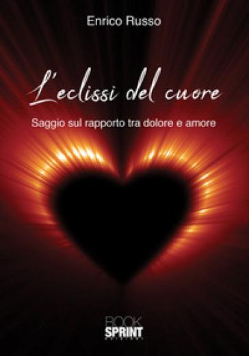 L'eclissi del cuore. Saggio sul rapporto tra dolore e amore - Enrico Russo |