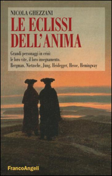Le eclissi dell'anima. Grandi personaggi in crisi: le loro vite, il loro insegnamento. Bergamn, Nietzsche, Jung, Heidegger, Hesse, Hemingway - Nicola Ghezzani |