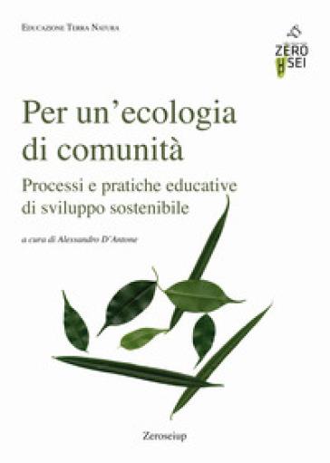 Per un'ecologia di comunità. Processi e pratiche educative di sviluppo sostenibile - A. D'Antone |