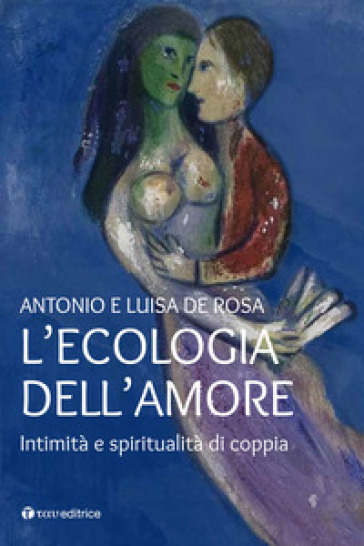 L'ecologia dell'amore. Intimità e spiritualità di coppia - Antonio De Rosa |