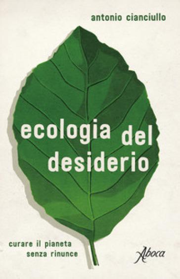 L'ecologia del desiderio. Curare il pianeta senza rinunce - Antonio Cianciullo |