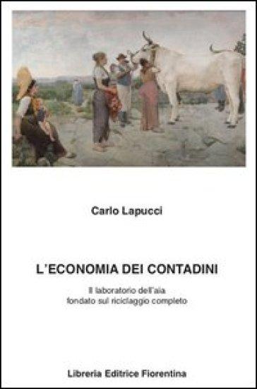 L'economia dei contadini. Il laboratorio dell'aia fondato sul riciclaggio completo - Carlo Lapucci |