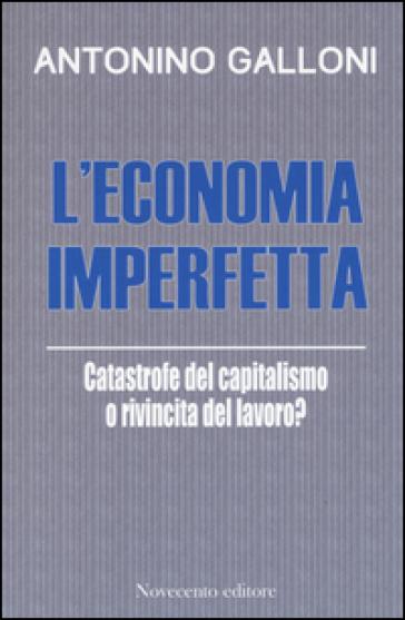 L'economia imperfetta. Catastrofe del capitalismo o rivincita del lavoro? - Antonino Galloni |