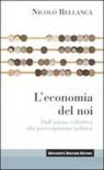 L'economia del noi. Dall'azione collettiva alla partecipazione politica - Nicolò Bellanca | Jonathanterrington.com