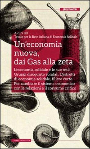 Un'economia nuova, dai Gas alla zeta. L'economia solidale e le sue reti: gruppi d'acquisto solidali, distretti di economia solidale, filiere corte - Tavolo per la Rete italiana di economia solidale |