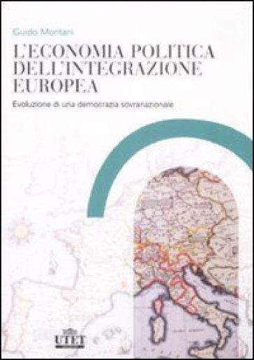 L'economia politica dell'integrazione europea. Evoluzione di una democrazia sovranazionale - Guido Montani  
