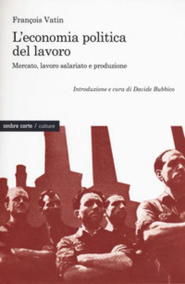 L'economia politica del lavoro. Mercato, lavoro salariato e produzione - François Vatin |