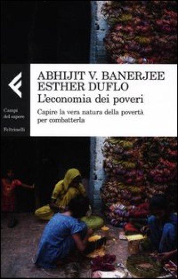 L'economia dei poveri. Capire la vera natura della povertà per combatterla - Abhijit Vinayak Banerjee | Thecosgala.com