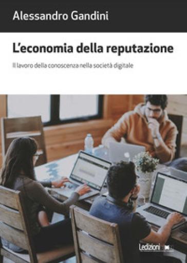 L'economia della reputazione. Il lavoro della conoscenza nella società digitale - Alessandro Gandini |