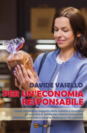Per un'economia responsabile. Come uscire dalla trappola della crescita e rimettere gli individui al centro del sistema economico attraverso una vera e propria rivoluzione dei consumi - Davide Vasello |