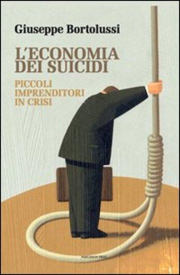 L'economia dei suicidi. Piccoli imprenditori in crisi - Giuseppe Bortolussi | Thecosgala.com