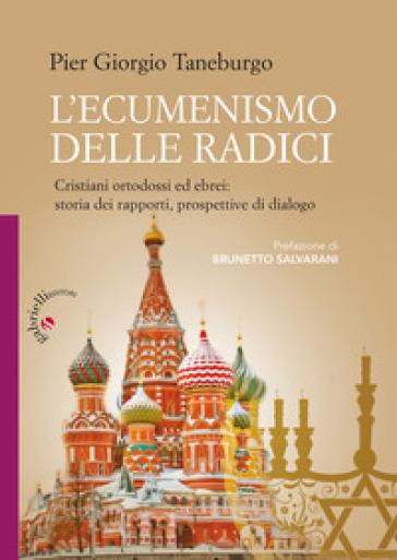 L'ecumenismo delle radici. Cristiani ortodossi ed ebrei: storia dei rapporti, prospettive di dialogo - Pier Giorgio Taneburgo |