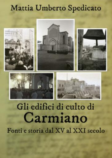 Gli edifici di culto di Carmiano. Fonti e storia dal XV al XXI secolo - Mattia Umberto Spedicato |