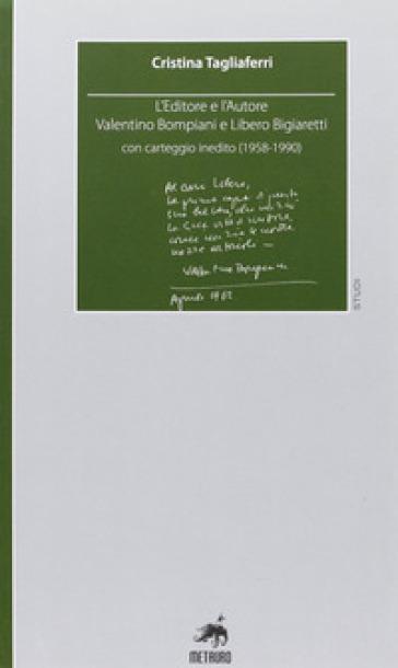 L'editore e l'autore. Valentino Bompiani e Libero Bigiaretti, con carteggio inedito (1958-1990) - Cristina Tagliaferri |