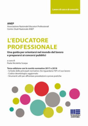 L'educatore professionale. Una guida per orientarsi nel mondo del lavoro e prepararsi ai concorsi pubblici - Associazione nazionale educatori professionali |
