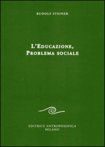 L'educazione. Problema sociale. I retroscena spirituali, storici e sociali della pedagogia applicata nelle scuole steineriane - Rudolph Steiner |