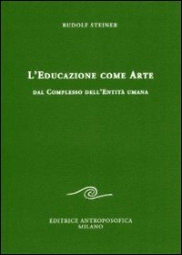 L'educazione come arte. Dal complesso dell'entità umana - Rudolph Steiner | Rochesterscifianimecon.com