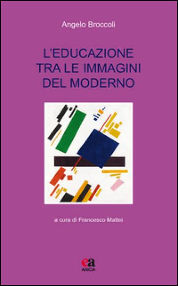L'educazione tra le immagini del moderno - Angelo Broccoli |