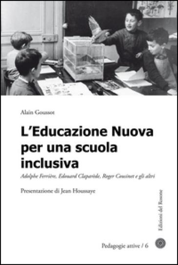 L'educazione nuova per una scuola inclusiva. Adolphe Ferrière, Edouard Claparède, Roger Cousinet e gli altri - Alain Goussot | Rochesterscifianimecon.com