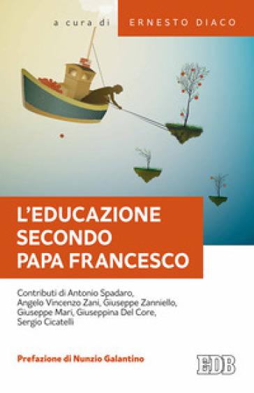 L'educazione secondo papa Francesco. Atti della Giornata pedagogica del centro studi per la scuola cattolica (Roma, 14 ottobre 2017) - E. Diaco |