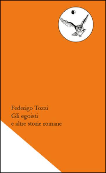 Gli egoisti e altre storie romane - Federigo Tozzi |