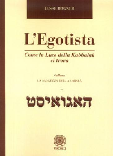 L'egotista. Come la luce della Kabbalah ci trova - Jesse Bogner | Ericsfund.org