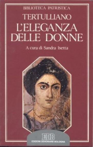 L'eleganza delle donne. De cultu feminarum - Quinto Settimo Fiorente Tertulliano  