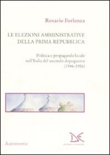 Le elezioni amministrative della prima Repubblica. Politica e propaganda locale nell'Italia del secondo dopoguerra (1946-1956) - Rosario Forlenza  