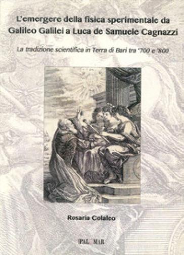 L'emergere della fisica sperimentale da Galilei Galileo a Luca de Samuele Cagnazzi. La tradizione scientifica in terra di Bari tra '700 e '800 - Rosaria Colaleo | Rochesterscifianimecon.com