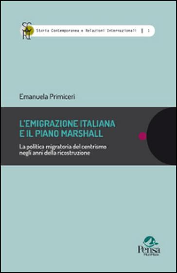 L'emigrazione italiana e il piano Marshall. La politica migratoria del centrismo negli anni della ricostruzione - Emanuela Primiceri |