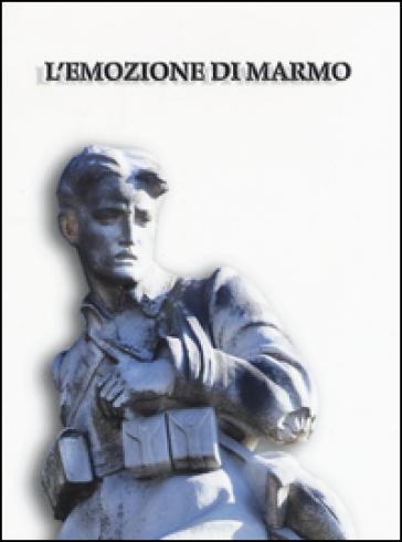 L'emozione di marmo. I monumenti ai caduti della grande guerra a Pisa e nel suo territorio. Catalogo della mostra (Pisa, 16 luglio-4 novembre 2015) - A. M. Banti  