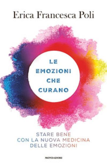 Le emozioni che curano. Stare bene con la nuova medicina delle emozioni - Erica Francesca Poli |