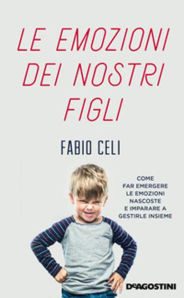 Le emozioni dei nostri figli. Come far emergere le emozioni nascoste e imparare a gestirle insieme - Fabio Celi | Thecosgala.com