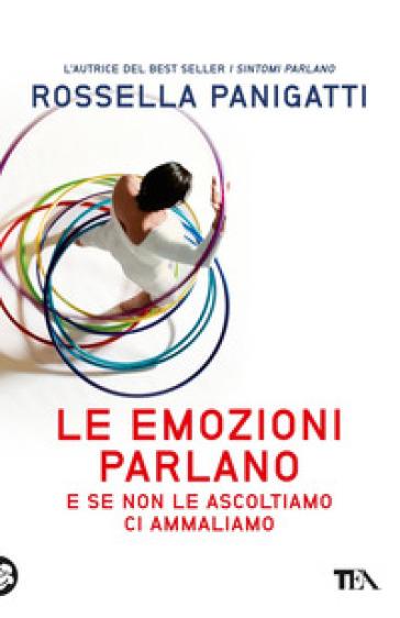 Le emozioni parlano e se non le ascoltiamo ci ammaliamo - Rossella Panigatti |