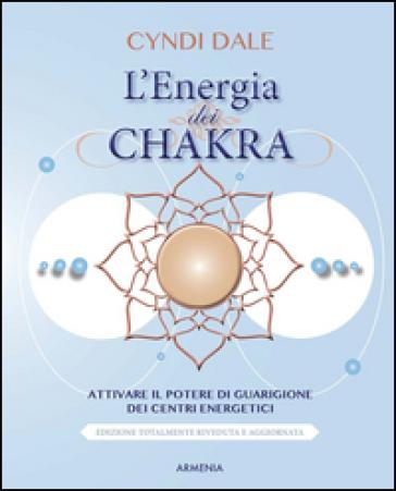 L'energia dei chakra. Attivare il potere di guarigione dei centri energetici - Cyndi Dale | Rochesterscifianimecon.com