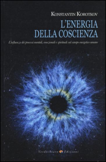 L'energia della coscienza. L'influenza dei processi mentali, emozionali e spirituali sul campo energetico umano - Konstantin Korotkov | Rochesterscifianimecon.com