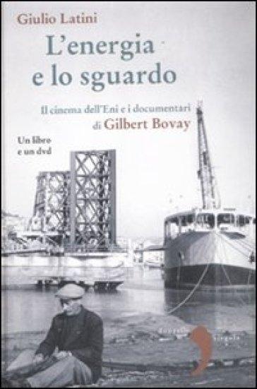 L'energia e lo sguardo. Il cinema dell'Eni e i documentari di Gilbert Bovay. Con DVD - Giulio Latini   Ericsfund.org