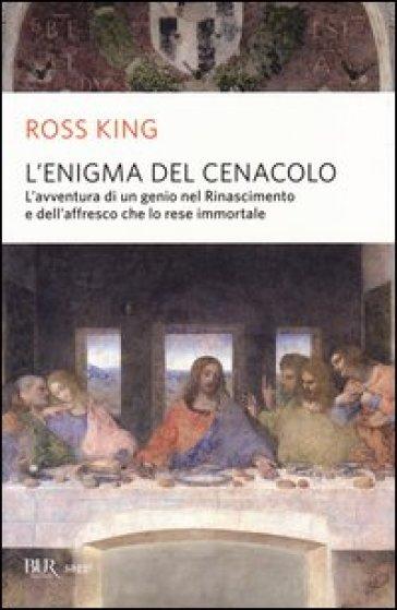 L'enigma del Cenacolo. L'avventura di un genio nel Rinascimento e dell'affresco che lo rese immortale - Ross King | Rochesterscifianimecon.com