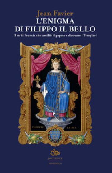 L'enigma di Filippo il Bello. Il re di Francia che umiliò il papato e distrusse i Templari - Jean Favier  