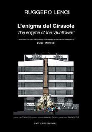 L'enigma del Girasole. Lettura critica di un'opera architetturea di Luigi Moretti. Ediz. italiana e inglese - Ruggero Lenci  
