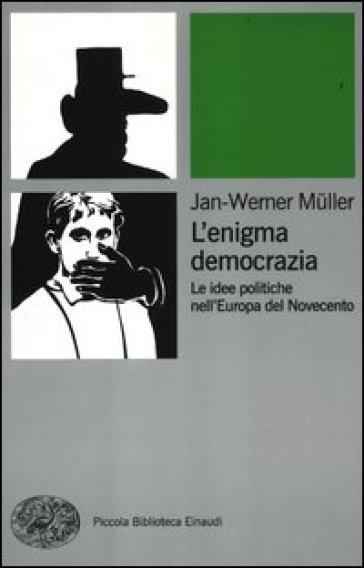 L'enigma democrazia. Le idee politiche nell'Europa del Novecento - Jan-Werner Muller |