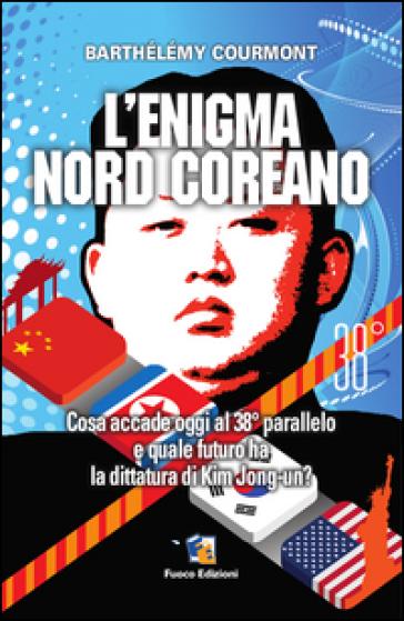 L'enigma nord-coreano. Cosa accade oggi al 38° parallelo e quale futuro ha la dittatura di Kim Jong-un - Barthélémy Courmont  