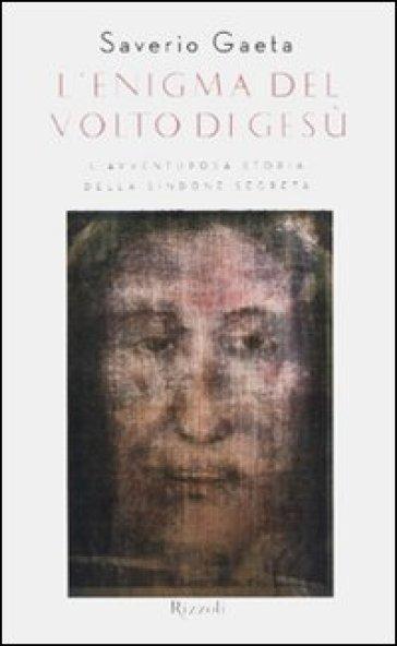 L'enigma del volto di Gesù. L'avventurosa storia della Sindone segreta - Saverio Gaeta  