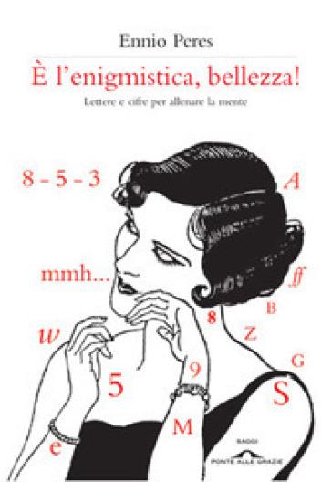 E l'enigmistica, bellezza! Lettere e cifre per allenare la mente - Ennio Peres |