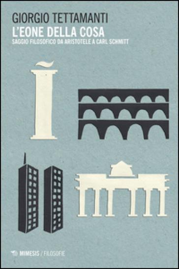 L'eone della cosa. Saggio filosofico da Aristotele a Carl Schmitt - Giorgio Tettamanti | Rochesterscifianimecon.com