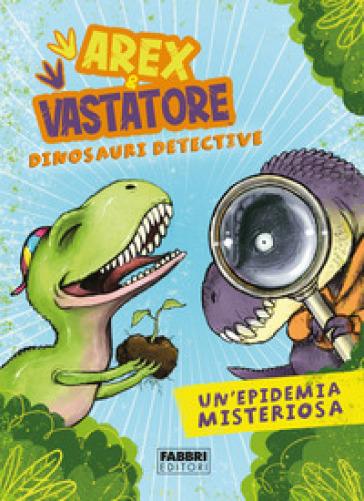 Un'epidemia misteriosa. Arex & Vastatore, dinosauri detective - Giulio Ingrosso |
