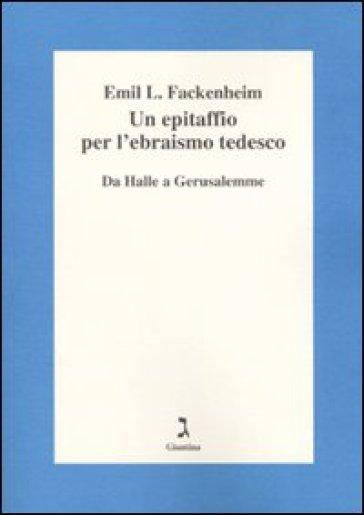 Un epitaffio per l'ebraismo tedesco. Da Halle a Gerusalemme - Emil L. Fackenheim |