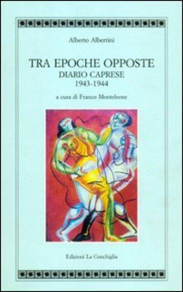 Tra epoche opposte. Diario caprese 1943-1944 - Alberto Albertini |