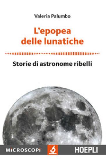 L'epopea delle lunatiche. Storie di astronome ribelli - Valeria Palumbo |
