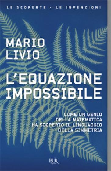 L'equazione impossibile. Come un genio della matematica ha scoperto il linguaggio della simmetria - Mario Livio |